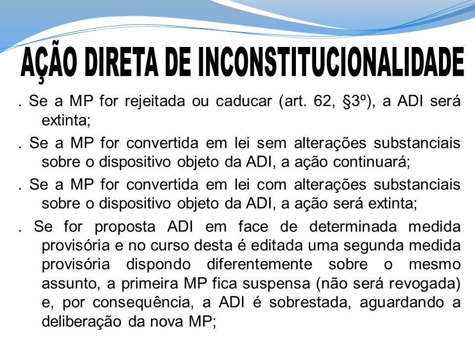 . Se a MP for rejeitada ou caducar (art. 62, §3º), a ADI será extinta;. Se a MP for convertida em lei sem alterações substanciais sobre o dispositivo