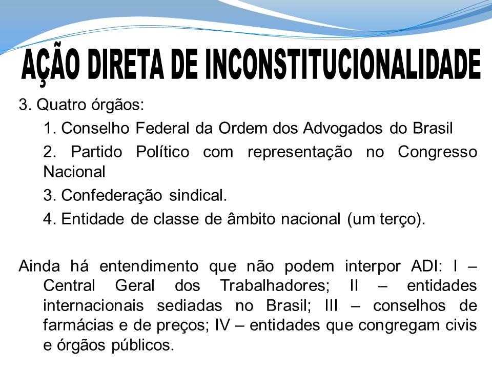 3. Quatro órgãos: 1. Conselho Federal da Ordem dos Advogados do Brasil 2. Partido Político com representação no Congresso Nacional 3. Confederação sin