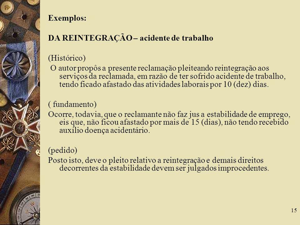 15 Exemplos: DA REINTEGRAÇÃO – acidente de trabalho (Histórico) O autor propôs a presente reclamação pleiteando reintegração aos serviços da reclamada