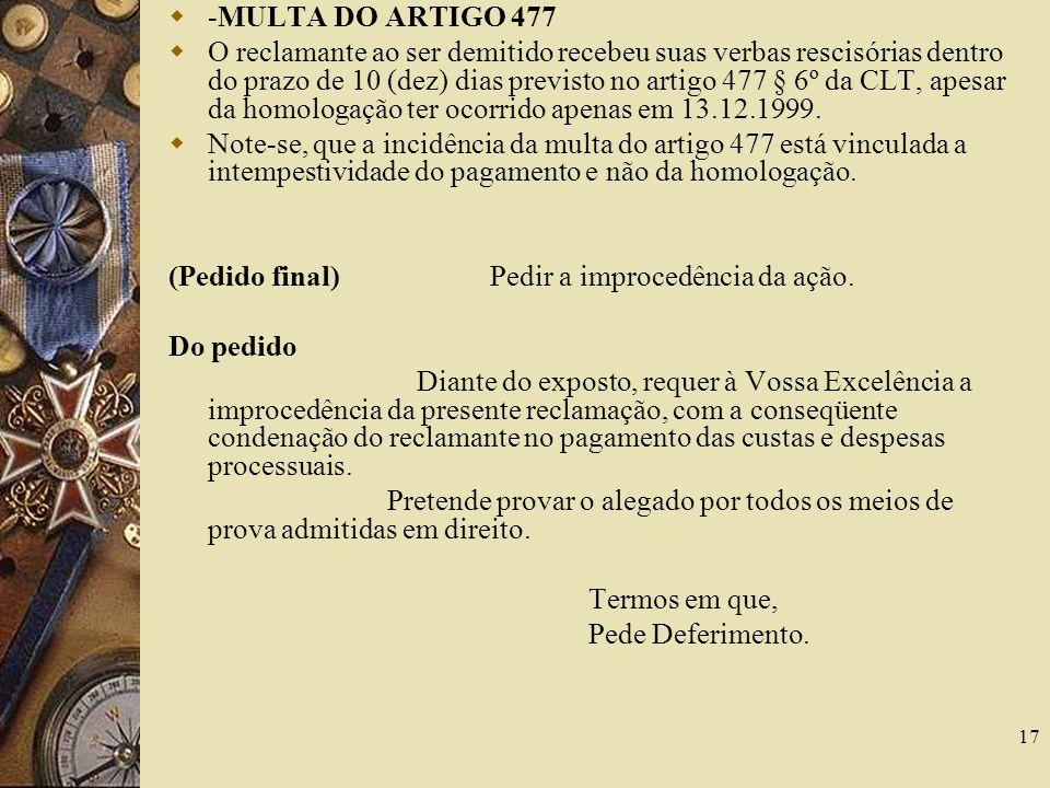 17 -MULTA DO ARTIGO 477 O reclamante ao ser demitido recebeu suas verbas rescisórias dentro do prazo de 10 (dez) dias previsto no artigo 477 § 6º da C