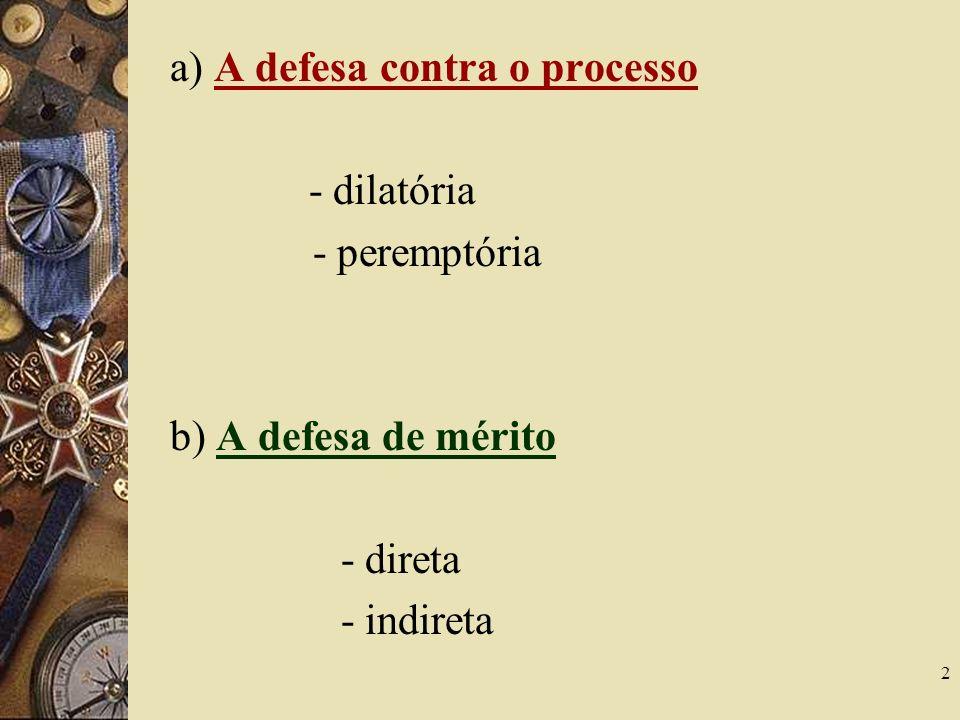 2 a) A defesa contra o processo - dilatória - peremptória b) A defesa de mérito - direta - indireta
