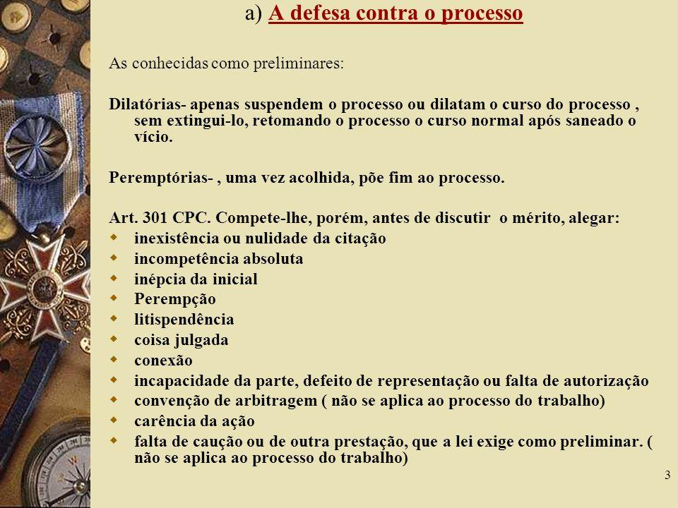 3 a) A defesa contra o processo As conhecidas como preliminares: Dilatórias- apenas suspendem o processo ou dilatam o curso do processo, sem extingui-