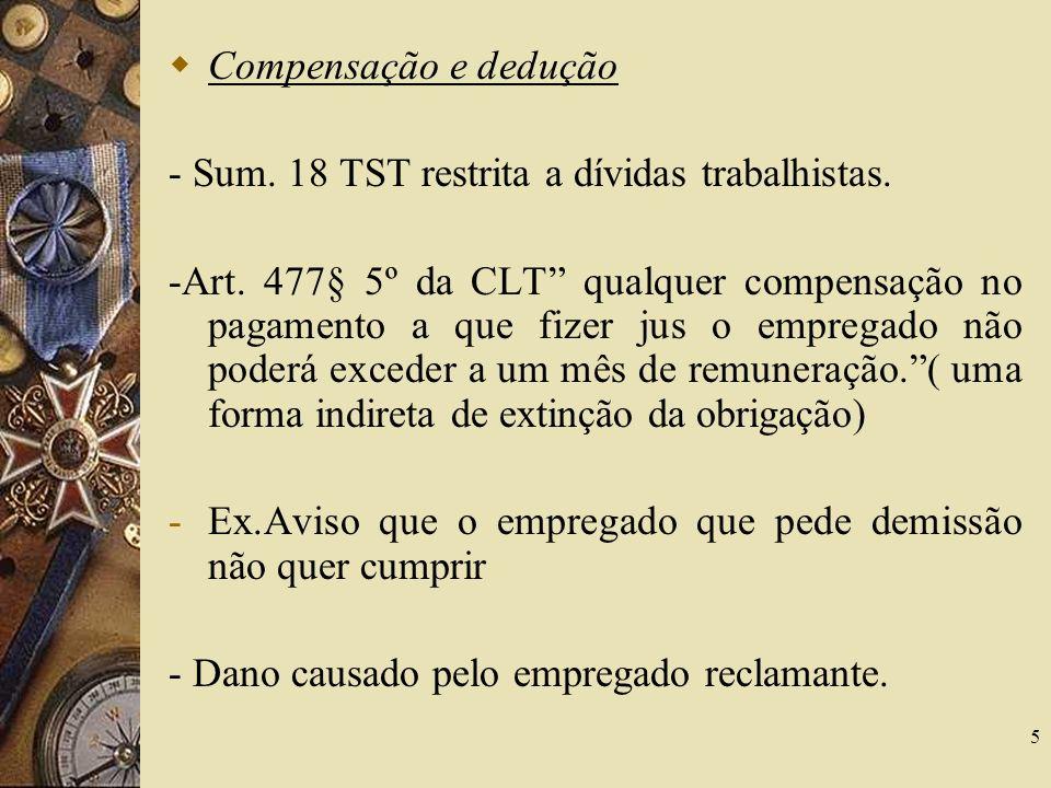 5 Compensação e dedução - Sum. 18 TST restrita a dívidas trabalhistas. -Art. 477§ 5º da CLT qualquer compensação no pagamento a que fizer jus o empreg