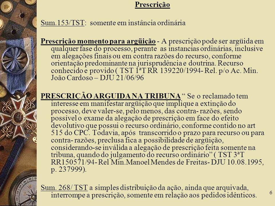 6 Prescrição Sum.153/TST: somente em instância ordinária Prescrição momento para argüição - A prescrição pode ser argüida em qualquer fase do processo