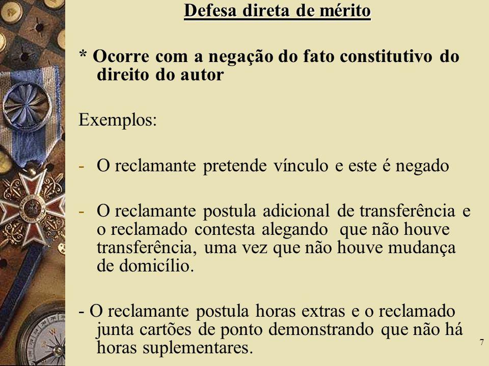 7 Defesa direta de mérito * Ocorre com a negação do fato constitutivo do direito do autor Exemplos: -O reclamante pretende vínculo e este é negado -O