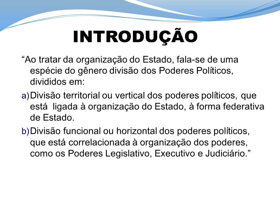 Ao tratar da organização do Estado, fala-se de uma espécie do gênero divisão dos Poderes Políticos, divididos em: a) Divisão territorial ou vertical dos poderes políticos, que está ligada à organização do Estado, à forma federativa de Estado.