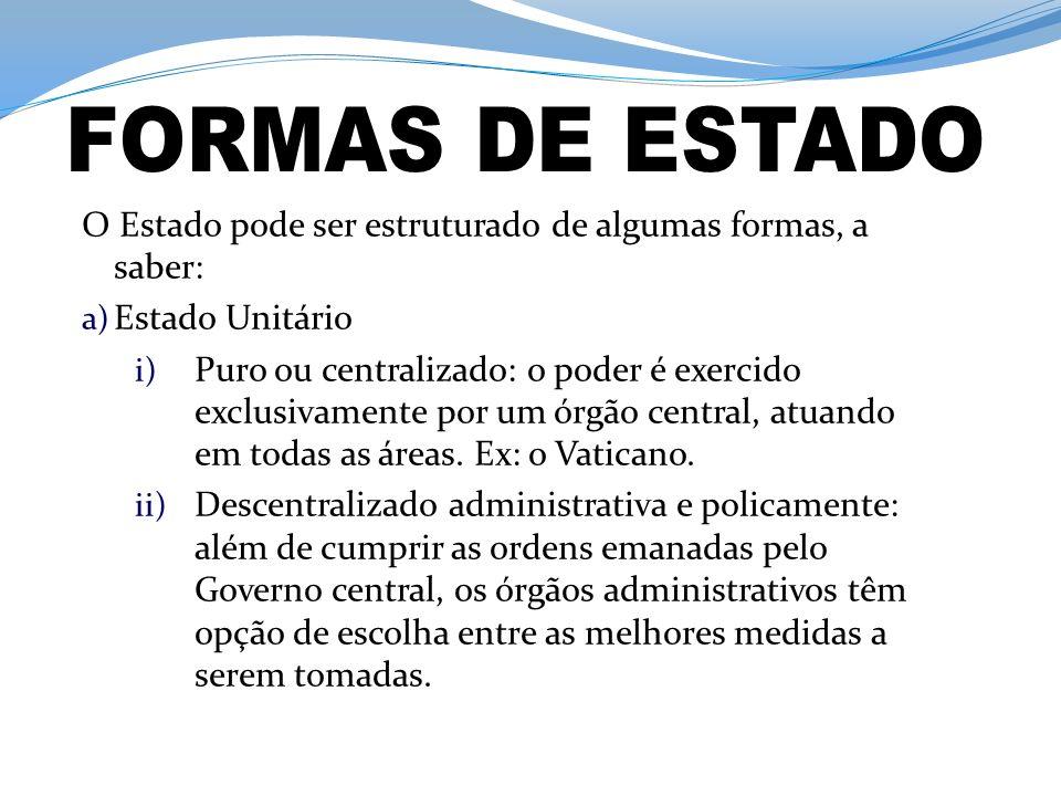 O Estado pode ser estruturado de algumas formas, a saber: a) Estado Unitário i) Puro ou centralizado: o poder é exercido exclusivamente por um órgão central, atuando em todas as áreas.