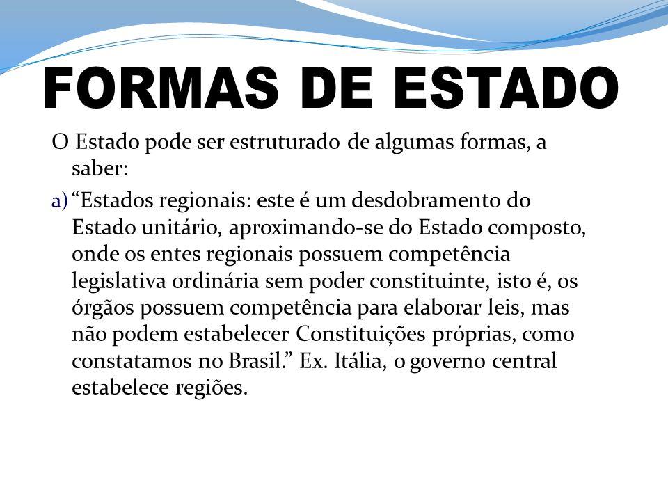 O Estado pode ser estruturado de algumas formas, a saber: a) Estados regionais: este é um desdobramento do Estado unitário, aproximando-se do Estado composto, onde os entes regionais possuem competência legislativa ordinária sem poder constituinte, isto é, os órgãos possuem competência para elaborar leis, mas não podem estabelecer Constituições próprias, como constatamos no Brasil.