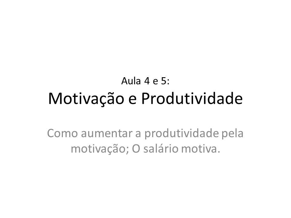 Aula 4 e 5: Motivação e Produtividade Como aumentar a produtividade pela motivação; O salário motiva.