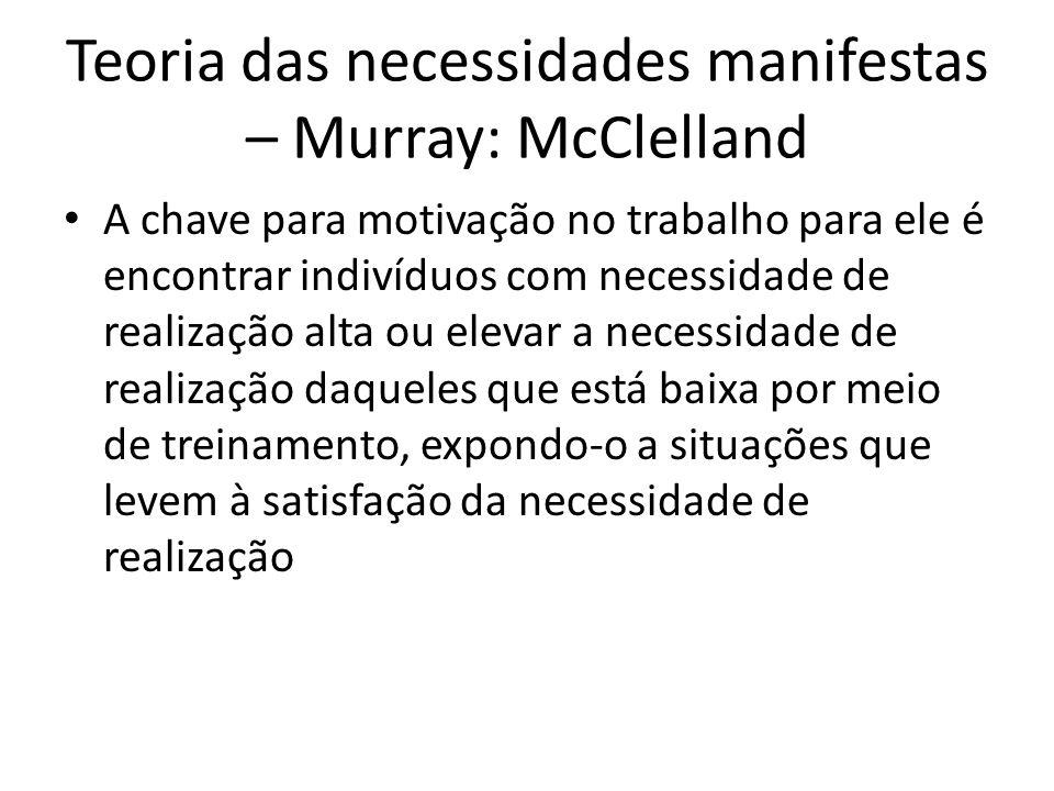 Teoria das necessidades manifestas – Murray: McClelland A chave para motivação no trabalho para ele é encontrar indivíduos com necessidade de realizaç