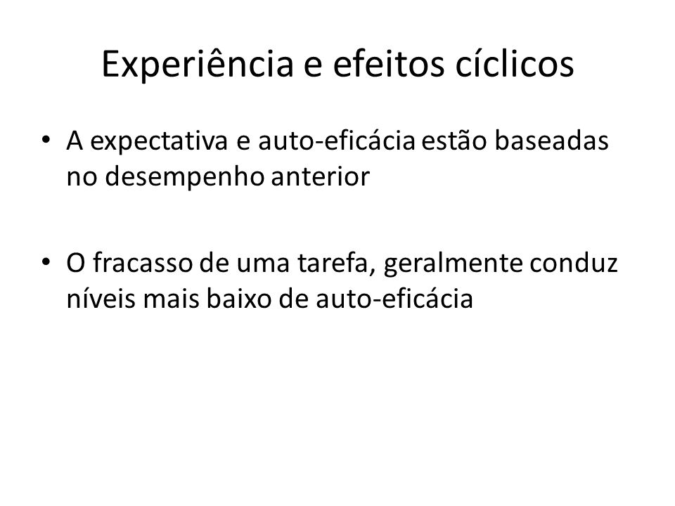 Experiência e efeitos cíclicos A expectativa e auto-eficácia estão baseadas no desempenho anterior O fracasso de uma tarefa, geralmente conduz níveis