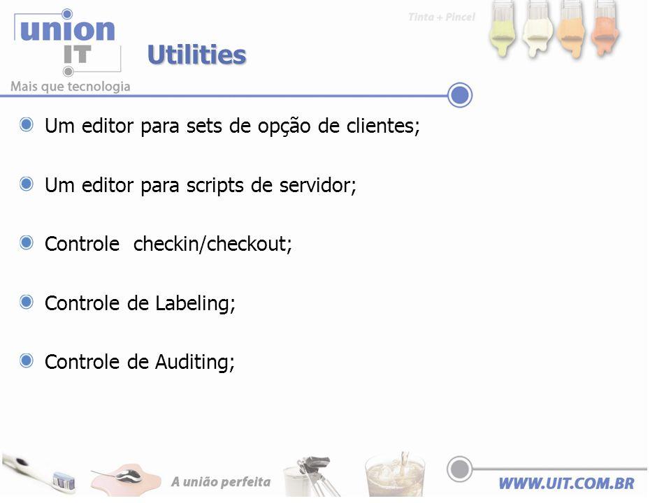 Utilities Um editor para sets de opção de clientes; Um editor para scripts de servidor; Controle checkin/checkout; Controle de Labeling; Controle de A
