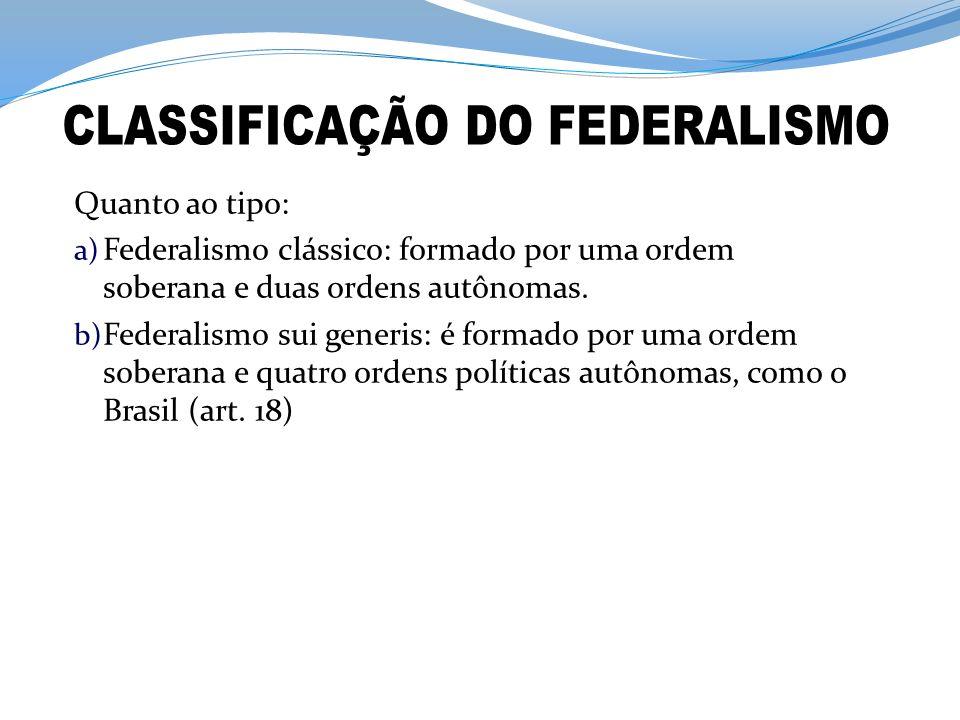 Quanto ao tipo: a) Federalismo clássico: formado por uma ordem soberana e duas ordens autônomas. b) Federalismo sui generis: é formado por uma ordem s