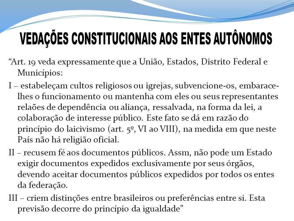 Art. 19 veda expressamente que a União, Estados, Distrito Federal e Municípios: I – estabeleçam cultos religiosos ou igrejas, subvencione-os, embarace