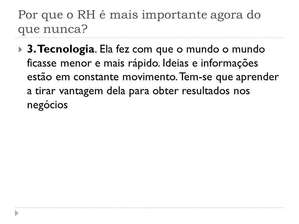 Por que o RH é mais importante agora do que nunca? 3. Tecnologia. Ela fez com que o mundo o mundo ficasse menor e mais rápido. Ideias e informações es
