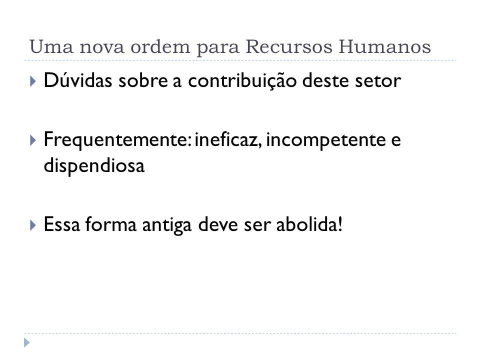 Uma nova ordem para Recursos Humanos Dúvidas sobre a contribuição deste setor Frequentemente: ineficaz, incompetente e dispendiosa Essa forma antiga d