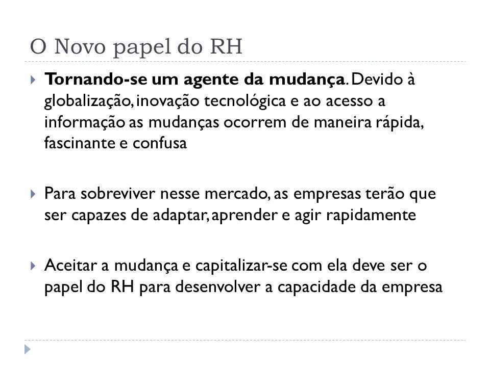 O Novo papel do RH Tornando-se um agente da mudança. Devido à globalização, inovação tecnológica e ao acesso a informação as mudanças ocorrem de manei