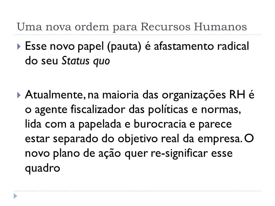 Uma nova ordem para Recursos Humanos Esse novo papel (pauta) é afastamento radical do seu Status quo Atualmente, na maioria das organizações RH é o ag