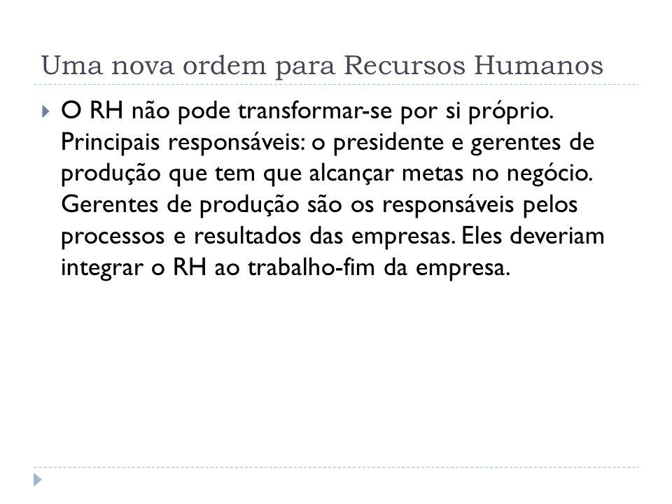 Uma nova ordem para Recursos Humanos O RH não pode transformar-se por si próprio. Principais responsáveis: o presidente e gerentes de produção que tem