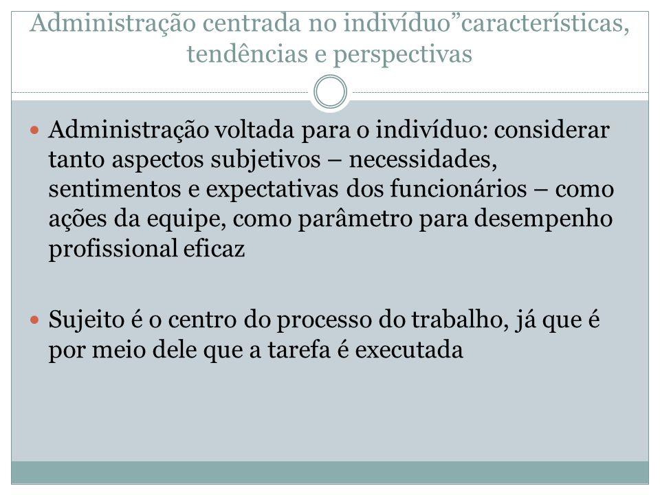 Administração centrada no indivíduocaracterísticas, tendências e perspectivas Administração voltada para o indivíduo: considerar tanto aspectos subjet
