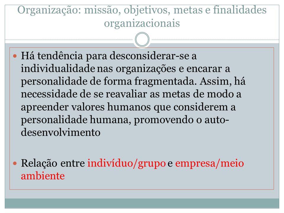 Organização: missão, objetivos, metas e finalidades organizacionais Há tendência para desconsiderar-se a individualidade nas organizações e encarar a