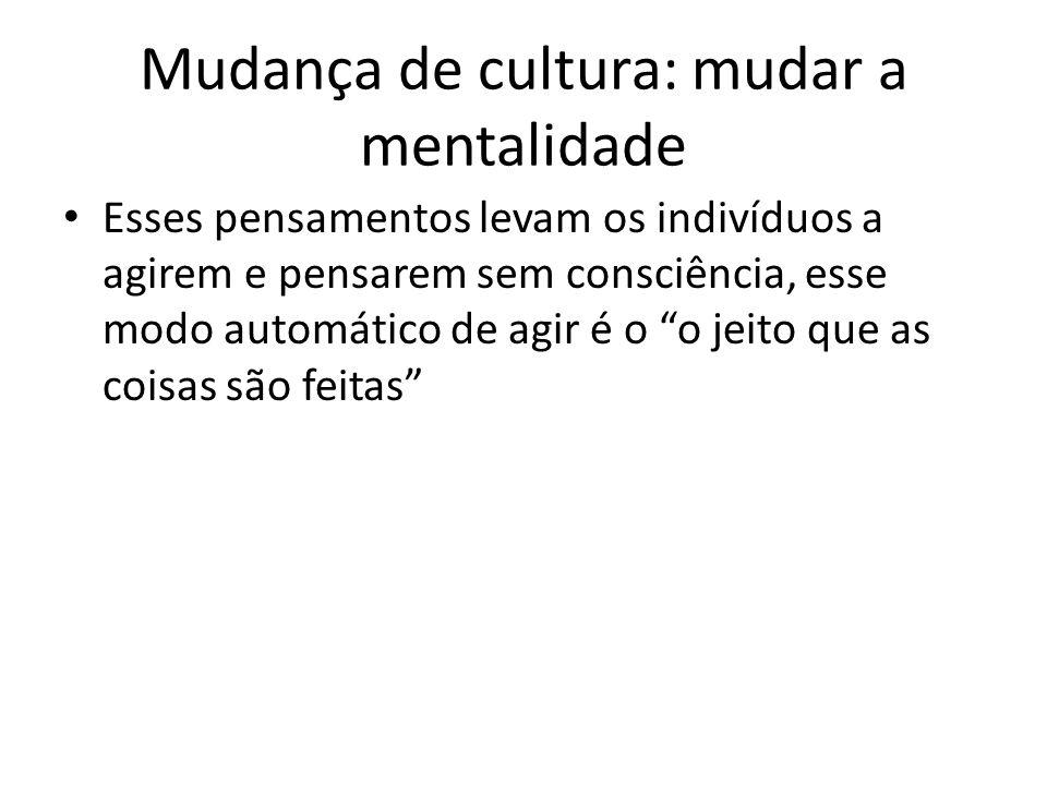 Mudança de cultura: mudar a mentalidade Esses pensamentos levam os indivíduos a agirem e pensarem sem consciência, esse modo automático de agir é o o