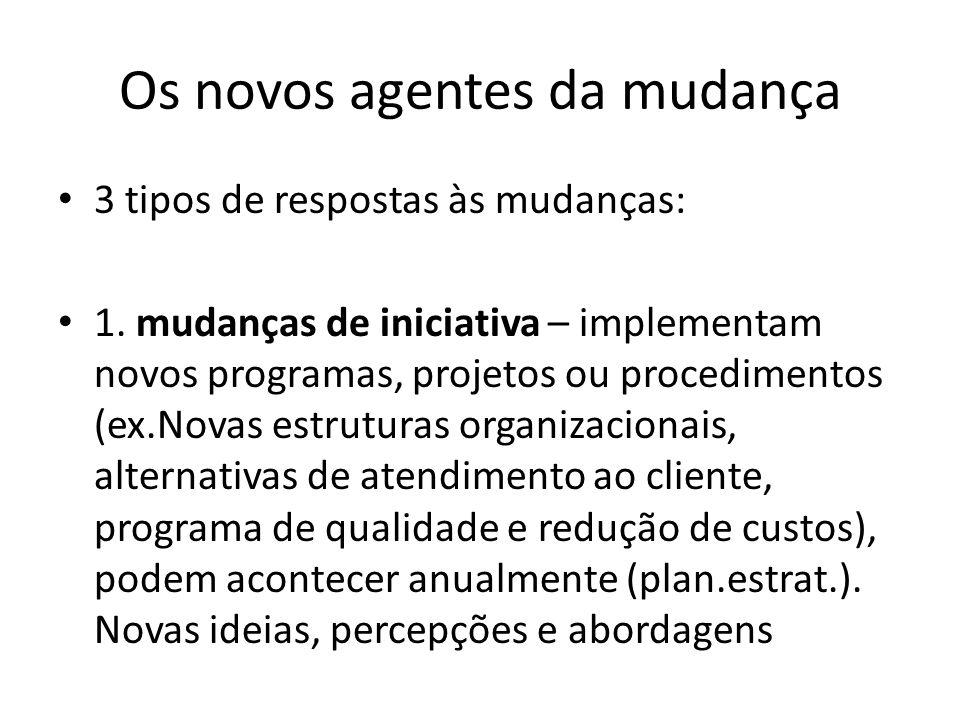Os novos agentes da mudança 3 tipos de respostas às mudanças: 1. mudanças de iniciativa – implementam novos programas, projetos ou procedimentos (ex.N