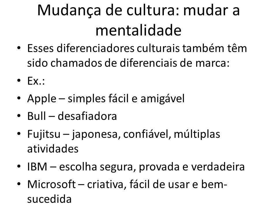 Mudança de cultura: mudar a mentalidade Esses diferenciadores culturais também têm sido chamados de diferenciais de marca: Ex.: Apple – simples fácil