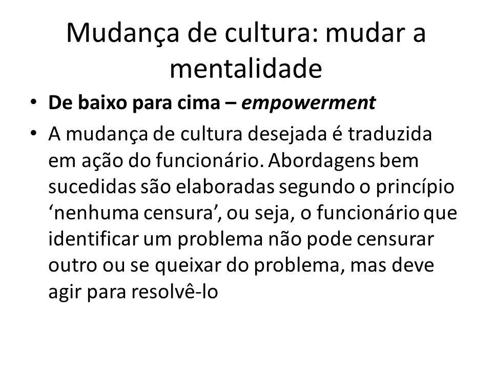 Mudança de cultura: mudar a mentalidade De baixo para cima – empowerment A mudança de cultura desejada é traduzida em ação do funcionário. Abordagens