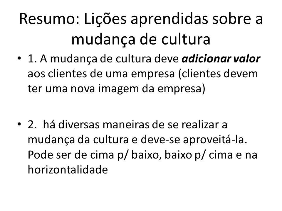Resumo: Lições aprendidas sobre a mudança de cultura 1. A mudança de cultura deve adicionar valor aos clientes de uma empresa (clientes devem ter uma