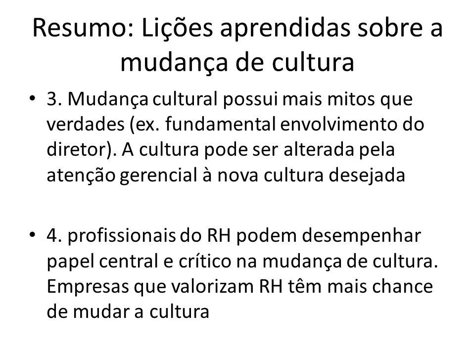 Resumo: Lições aprendidas sobre a mudança de cultura 3. Mudança cultural possui mais mitos que verdades (ex. fundamental envolvimento do diretor). A c