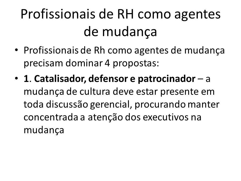 Profissionais de RH como agentes de mudança Profissionais de Rh como agentes de mudança precisam dominar 4 propostas: 1. Catalisador, defensor e patro