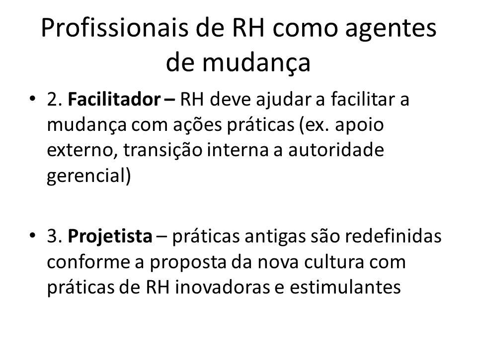 Profissionais de RH como agentes de mudança 2. Facilitador – RH deve ajudar a facilitar a mudança com ações práticas (ex. apoio externo, transição int