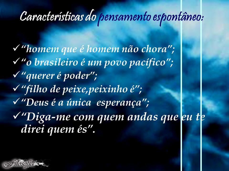 Características do pensamento espontâneo: homem que é homem não chora; o brasileiro é um povo pacífico; querer é poder; filho de peixe,peixinho é; Deus é a única esperança; Diga-me com quem andas que eu te direi quem és.