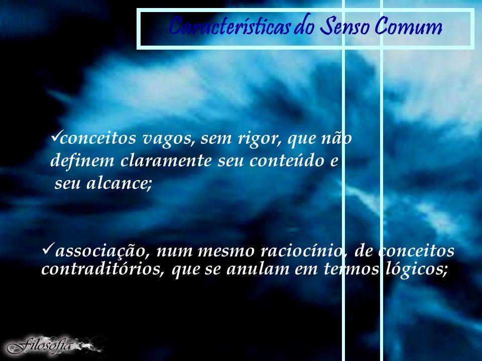 Características do Senso Comum conceitos vagos, sem rigor, que não definem claramente seu conteúdo e seu alcance; imprecisão: incoerência: associação, num mesmo raciocínio, de conceitos contraditórios, que se anulam em termos lógicos;