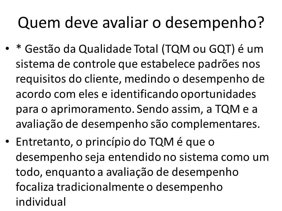 Quem deve avaliar o desempenho? * Gestão da Qualidade Total (TQM ou GQT) é um sistema de controle que estabelece padrões nos requisitos do cliente, me