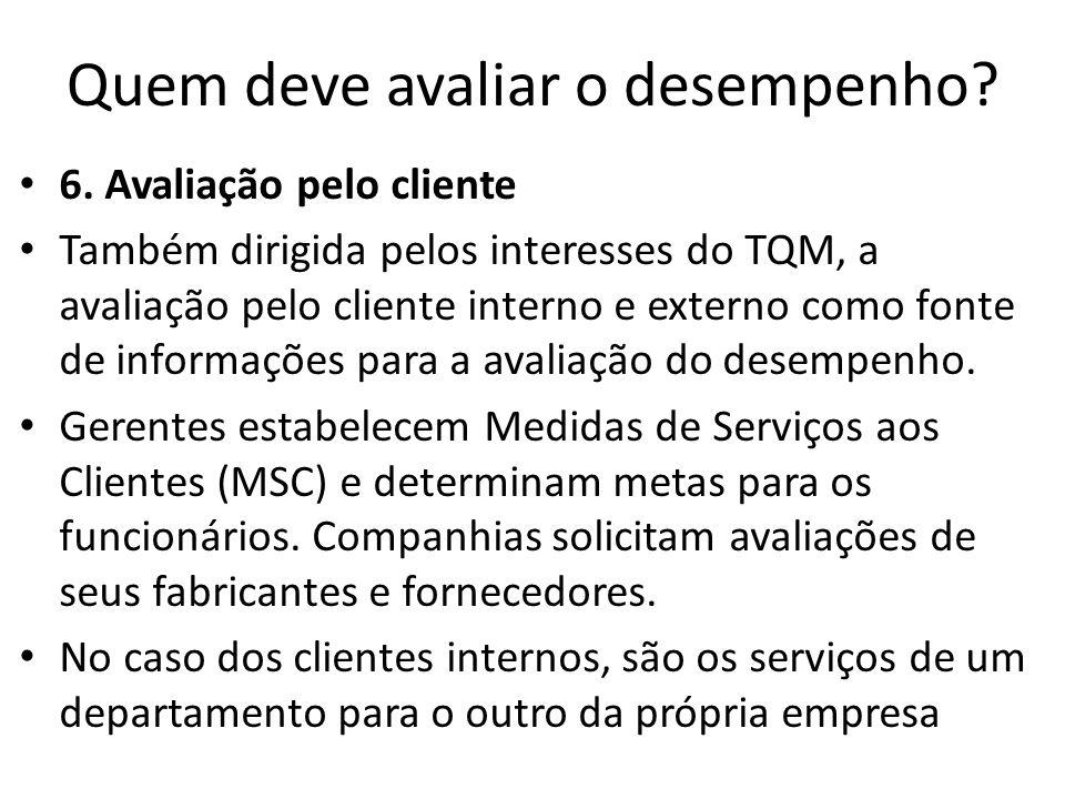 Quem deve avaliar o desempenho? 6. Avaliação pelo cliente Também dirigida pelos interesses do TQM, a avaliação pelo cliente interno e externo como fon