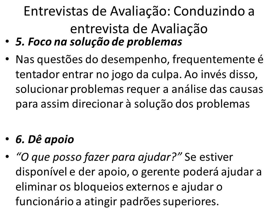 Entrevistas de Avaliação: Conduzindo a entrevista de Avaliação 5. Foco na solução de problemas Nas questões do desempenho, frequentemente é tentador e