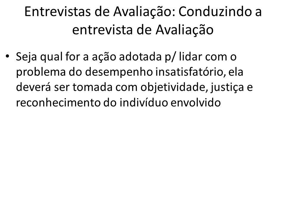 Entrevistas de Avaliação: Conduzindo a entrevista de Avaliação Seja qual for a ação adotada p/ lidar com o problema do desempenho insatisfatório, ela