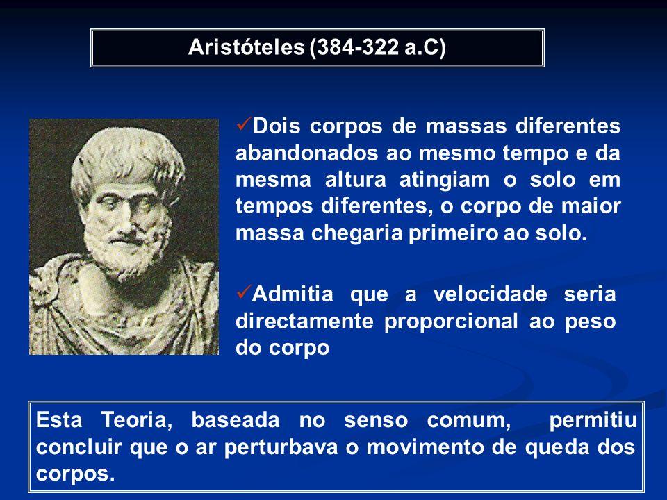 Aristóteles (384-322 a.C) Dois corpos de massas diferentes abandonados ao mesmo tempo e da mesma altura atingiam o solo em tempos diferentes, o corpo