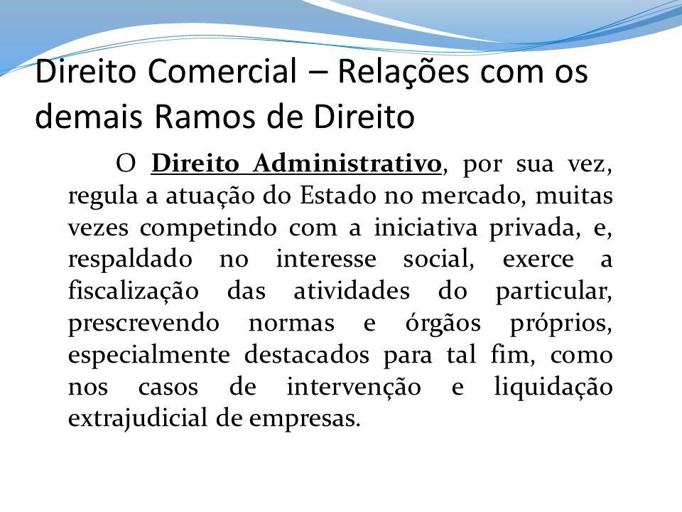 Direito Comercial – Relações com os demais Ramos de Direito O Direito Administrativo, por sua vez, regula a atuação do Estado no mercado, muitas vezes