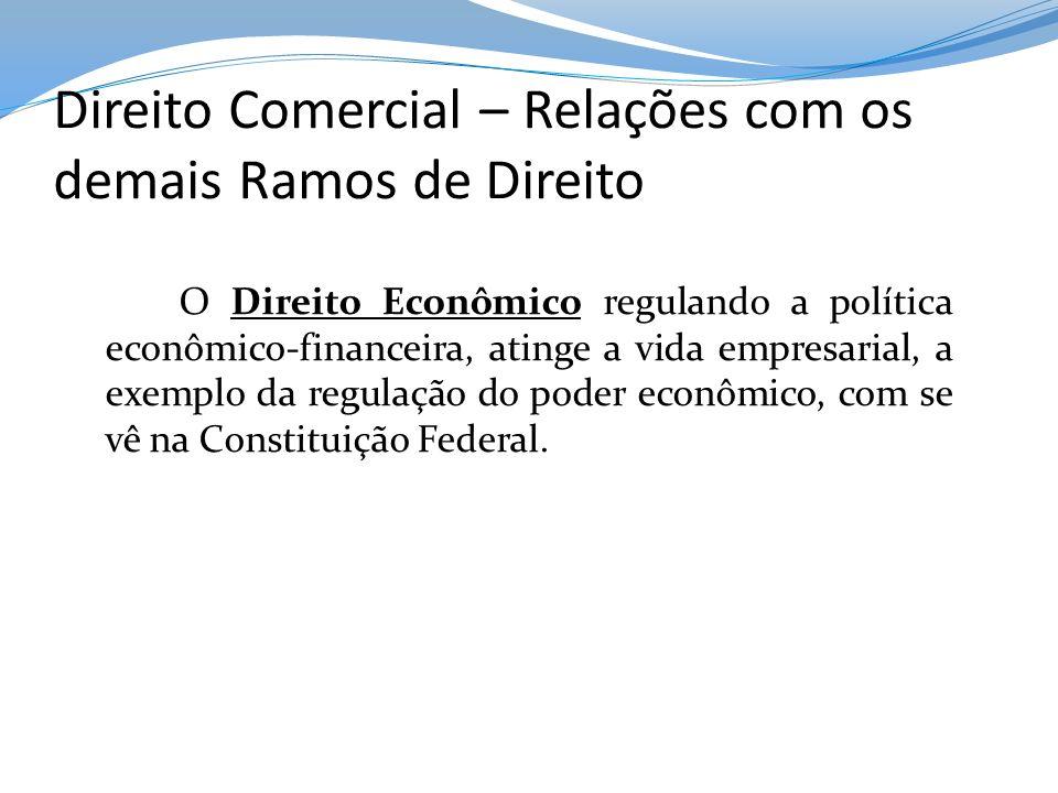 Direito Comercial – Relações com os demais Ramos de Direito O Direito Econômico regulando a política econômico-financeira, atinge a vida empresarial,