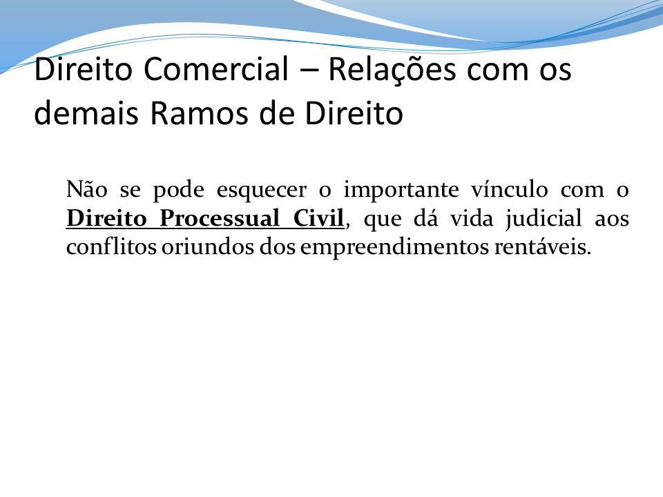 Direito Comercial – Relações com os demais Ramos de Direito Não se pode esquecer o importante vínculo com o Direito Processual Civil, que dá vida judi