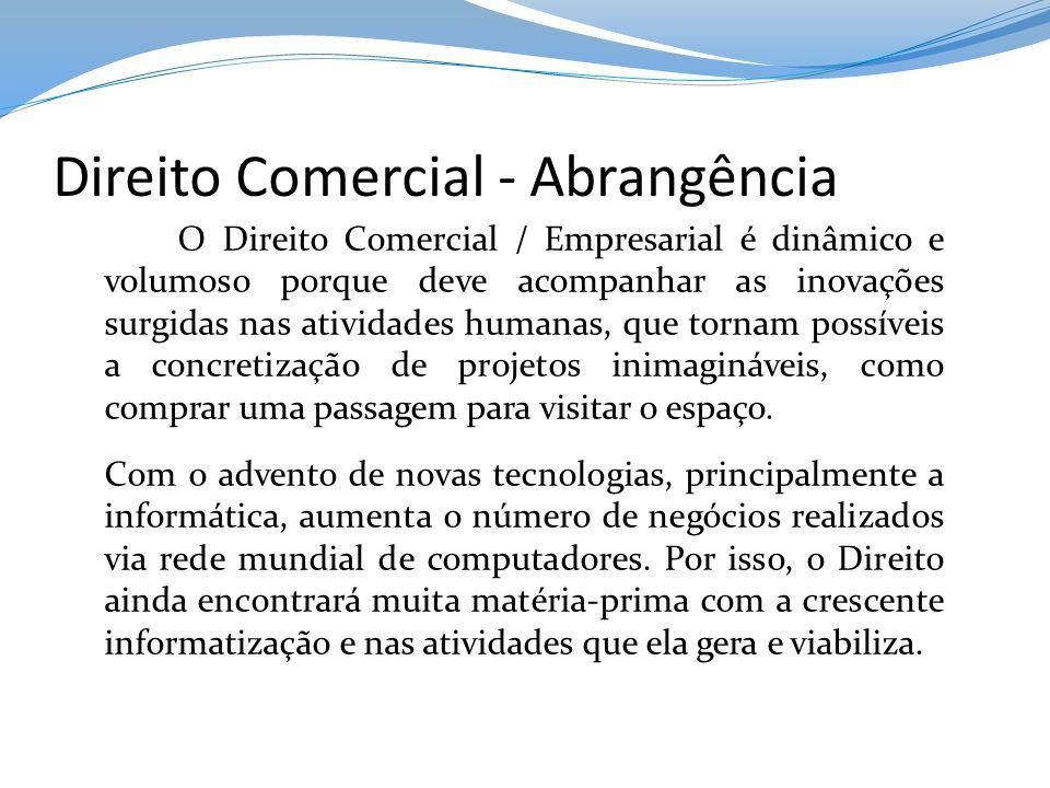 Direito Comercial - Abrangência O Direito Comercial / Empresarial é dinâmico e volumoso porque deve acompanhar as inovações surgidas nas atividades hu