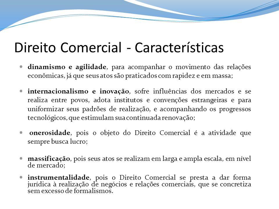 Direito Comercial - Características dinamismo e agilidade, para acompanhar o movimento das relações econômicas, já que seus atos são praticados com ra