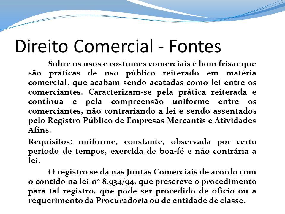 Direito Comercial - Fontes Sobre os usos e costumes comerciais é bom frisar que são práticas de uso público reiterado em matéria comercial, que acabam