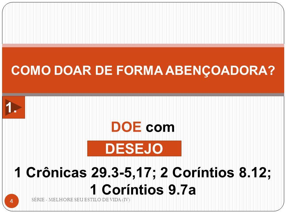 SÉRIE - MELHORE SEU ESTILO DE VIDA (IV) 4 COMO DOAR DE FORMA ABENÇOADORA? DOE com 1 Crônicas 29.3-5,17; 2 Coríntios 8.12; 1 Coríntios 9.7a DESEJO 1.