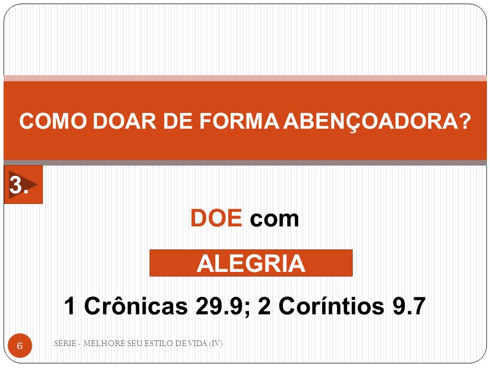 SÉRIE - MELHORE SEU ESTILO DE VIDA (IV) 6 COMO DOAR DE FORMA ABENÇOADORA? DOE com 1 Crônicas 29.9; 2 Coríntios 9.7 ALEGRIA 3.