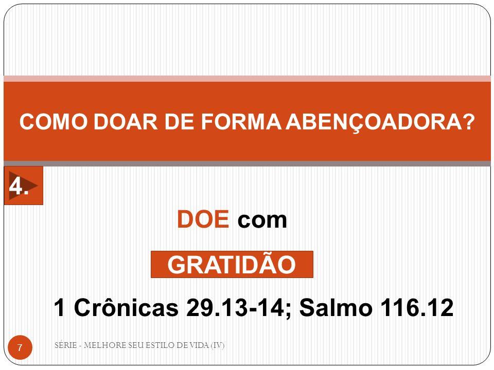 SÉRIE - MELHORE SEU ESTILO DE VIDA (IV) 7 COMO DOAR DE FORMA ABENÇOADORA? DOE com 1 Crônicas 29.13-14; Salmo 116.12 GRATIDÃO 4.