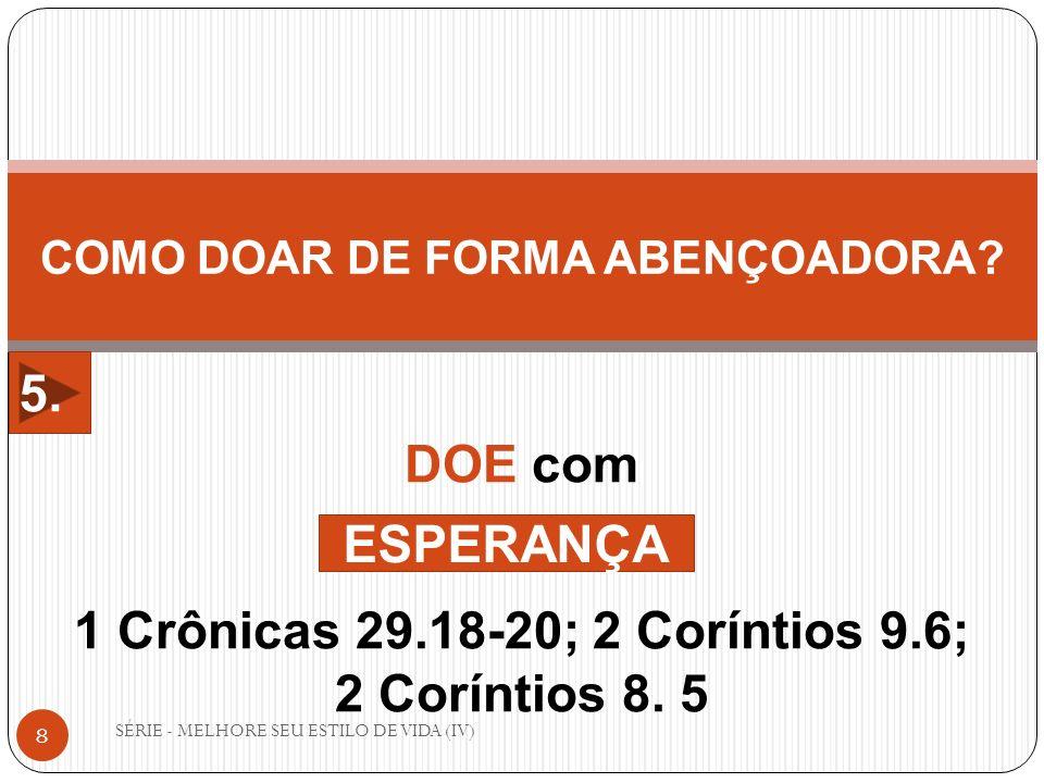 SÉRIE - MELHORE SEU ESTILO DE VIDA (IV) 8 COMO DOAR DE FORMA ABENÇOADORA? DOE com 1 Crônicas 29.18-20; 2 Coríntios 9.6; 2 Coríntios 8. 5 ESPERANÇA 5.